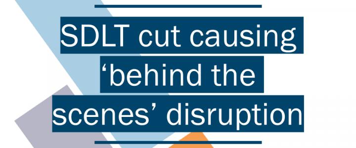 SDLT cut creating behind the scenes disruption